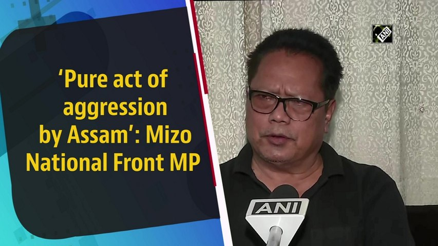 Pure act of aggression by Assam: Mizo National Front MP on border clash