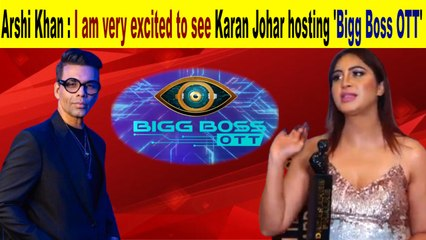 Arshi Khan I am very excited to see Karan Johar hosting Bigg Boss OTT