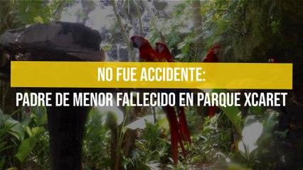 No fue accidente: Padre de menor fallecido en parque Xcaret