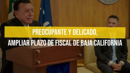 Preocupante y delicado, ampliar plazo de fiscal de Baja California