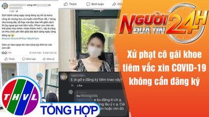Người đưa tin 24H (18h30 ngày 30/7/2021) - Phạt cô gái khoe tiêm vắc xin COVID-19 không cần đăng ký