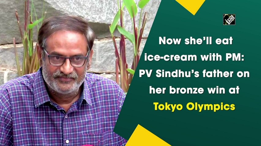 Sindhu will now eat ice-cream with PM, her father says after bronze medal win