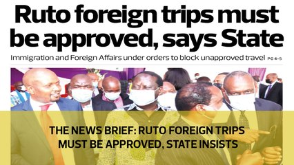 The News Brief: Ruto foreign trips must be approved, State insists