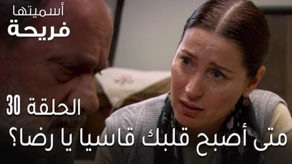 مسلسل اسميتها فريحة الحلقة 30 - متى أصبح قلبك قاسيا يا رضا؟
