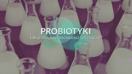 Probiotyki. Jakie mają właściwości lecznicze?