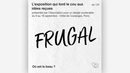 Podcast : Exposition FRUGAL, présentée par l'Association pour un design soutenable - Où est le beau ?