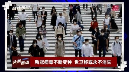 【聚焦东盟 10-09-21】新冠病毒不断变种  世卫称或永不消失