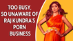 Too busy, so unaware of Raj Kundra's porn business: Shilpa Shetty