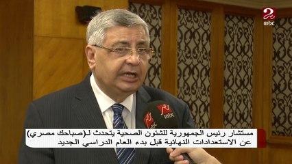 مستشار رئيس الجمهورية للشئون الصحية وحوار خاص حول استعدادات الصحة قبل العام الدراسي