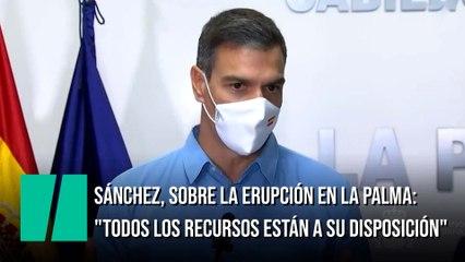 """Pedro Sánchez, sobre la erupción en La Palma: """"Todos los recursos del Estado están a su disposición"""""""