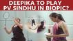 Deepika Padukone to play PV Sindhu in biopic?