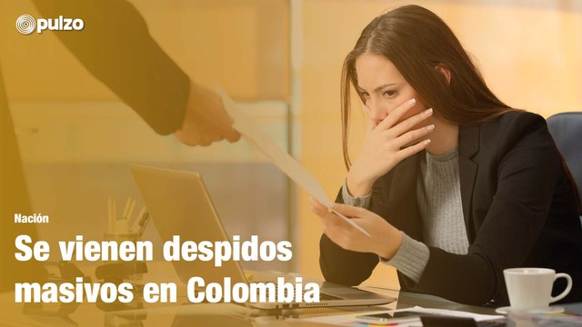 Se vienen despidos masivos en Colombia   Pulzo