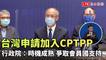 台灣申請加入CPTPP 行政院:時機成熟 爭取會員國支持