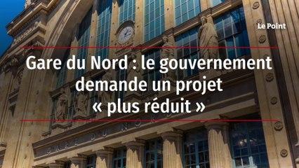 Gare du Nord : le gouvernement demande un projet « plus réduit »