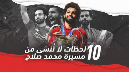 أبزر 10 لحظات لا تُنسى من مسيرة محمد صلاح