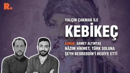 Kebikeç... Samet Altıntaş: Nâzım Hikmet, Türk soluna Şeyh Bedreddin'i hediye etti.